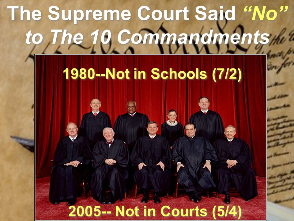 The Supreme Court Said No to The 10 Commandments 1980--Not in Schools (7/2) 2005-- Not in Courts (5/4)