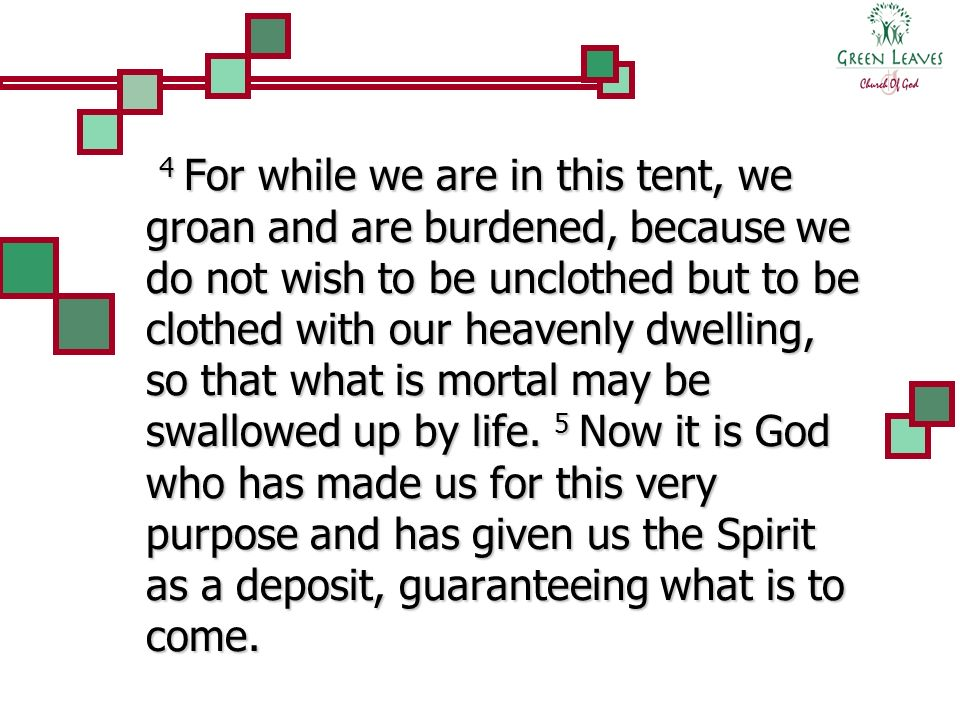 4 For while we are in this tent, we groan and are burdened, because we do not wish to be unclothed but to be clothed with our heavenly dwelling, so that what is mortal may be swallowed up by life.