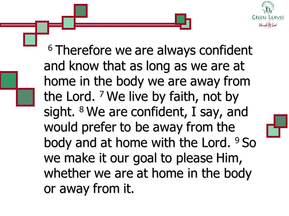 6 Therefore we are always confident and know that as long as we are at home in the body we are away from the Lord.