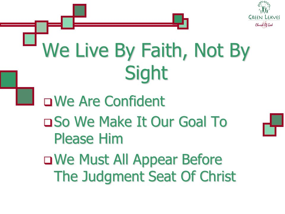 We Live By Faith, Not By Sight We Are Confident We Are Confident So We Make It Our Goal To Please Him So We Make It Our Goal To Please Him We Must All Appear Before The Judgment Seat Of Christ We Must All Appear Before The Judgment Seat Of Christ