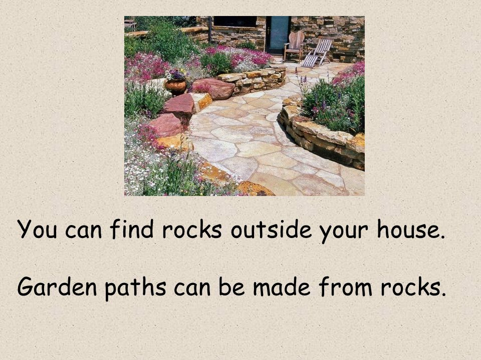 You can find rocks outside your house. Garden paths can be made from rocks.