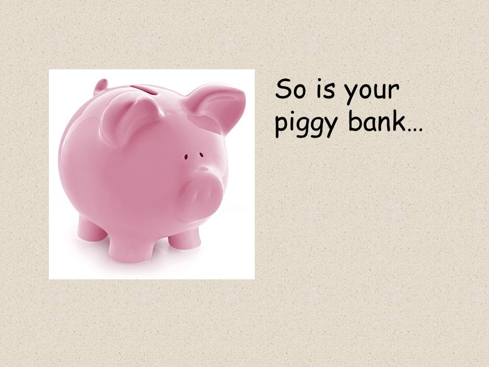 So is your piggy bank…