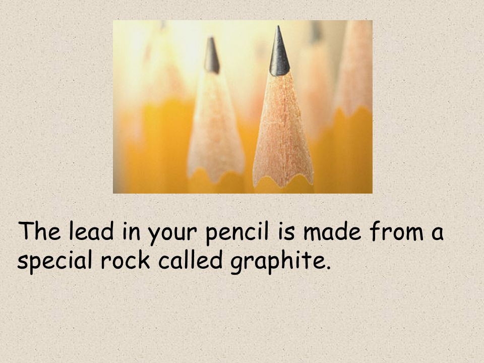 The lead in your pencil is made from a special rock called graphite.