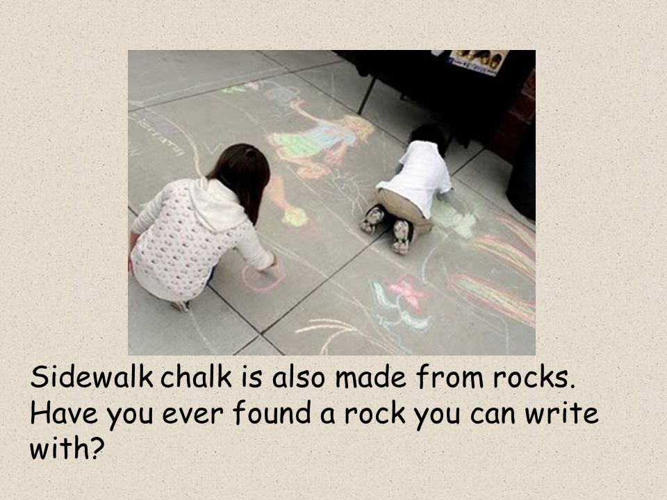 Sidewalk chalk is also made from rocks. Have you ever found a rock you can write with
