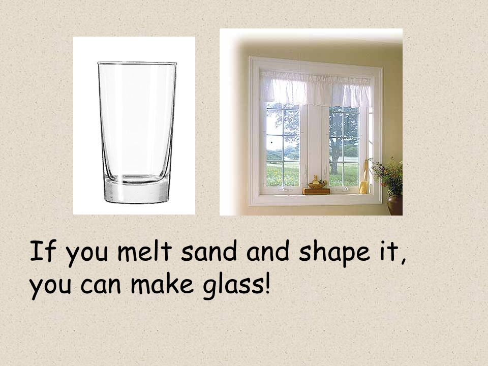 If you melt sand and shape it, you can make glass!