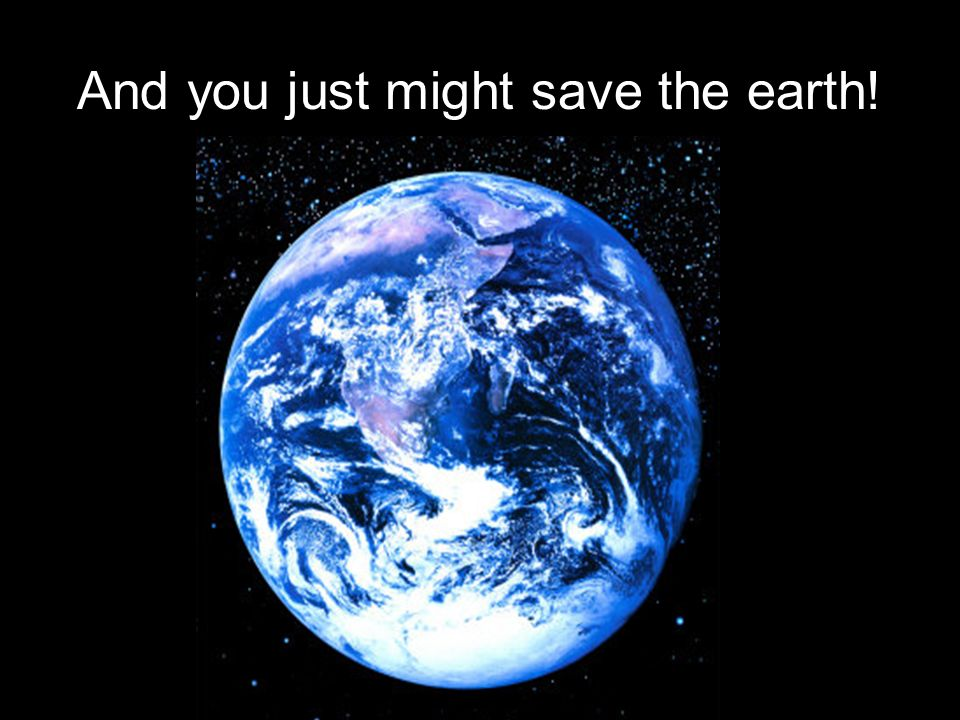 And you just might save the earth!