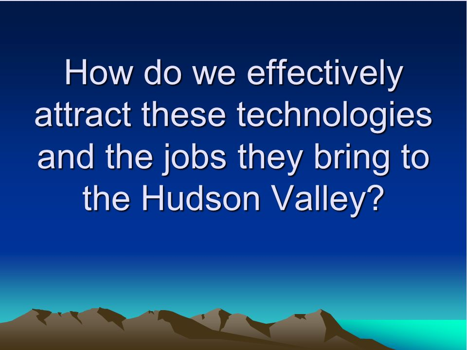 How do we effectively attract these technologies and the jobs they bring to the Hudson Valley