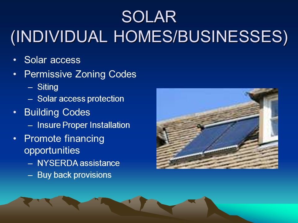 SOLAR (INDIVIDUAL HOMES/BUSINESSES) Solar access Permissive Zoning Codes –Siting –Solar access protection Building Codes –Insure Proper Installation Promote financing opportunities –NYSERDA assistance –Buy back provisions