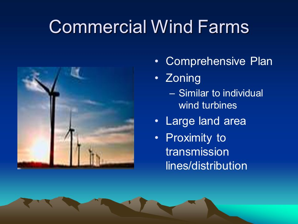 Commercial Wind Farms Comprehensive Plan Zoning –Similar to individual wind turbines Large land area Proximity to transmission lines/distribution