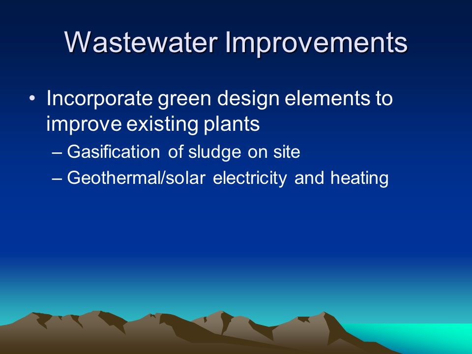 Wastewater Improvements Incorporate green design elements to improve existing plants –Gasification of sludge on site –Geothermal/solar electricity and heating