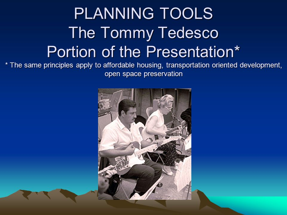 PLANNING TOOLS The Tommy Tedesco Portion of the Presentation* * The same principles apply to affordable housing, transportation oriented development, open space preservation