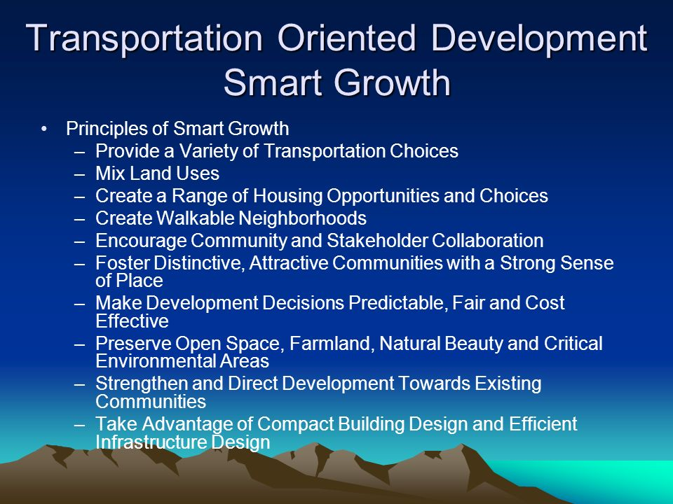 Transportation Oriented Development Smart Growth Principles of Smart Growth –Provide a Variety of Transportation Choices –Mix Land Uses –Create a Range of Housing Opportunities and Choices –Create Walkable Neighborhoods –Encourage Community and Stakeholder Collaboration –Foster Distinctive, Attractive Communities with a Strong Sense of Place –Make Development Decisions Predictable, Fair and Cost Effective –Preserve Open Space, Farmland, Natural Beauty and Critical Environmental Areas –Strengthen and Direct Development Towards Existing Communities –Take Advantage of Compact Building Design and Efficient Infrastructure Design