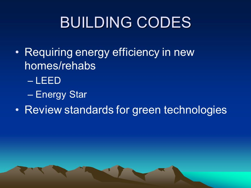BUILDING CODES Requiring energy efficiency in new homes/rehabs –LEED –Energy Star Review standards for green technologies