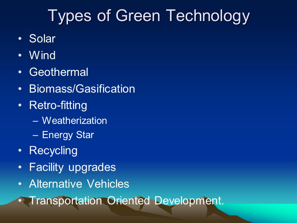 Solar Wind Geothermal Biomass/Gasification Retro-fitting –Weatherization –Energy Star Recycling Facility upgrades Alternative Vehicles Transportation Oriented Development.