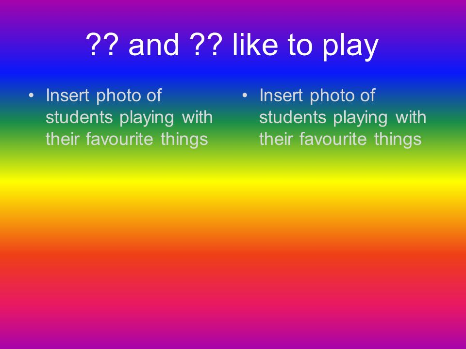 and like to play Insert photo of students playing with their favourite things