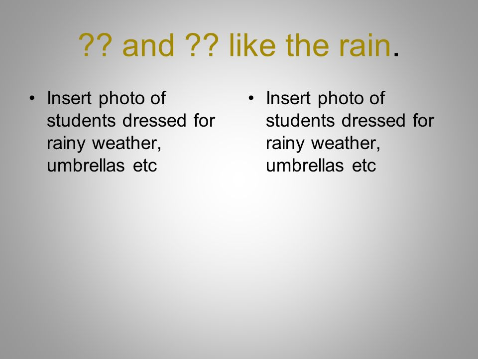 and like the rain. Insert photo of students dressed for rainy weather, umbrellas etc