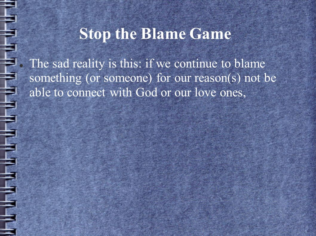 Stop the Blame Game The sad reality is this: if we continue to blame something (or someone) for our reason(s) not be able to connect with God or our love ones,