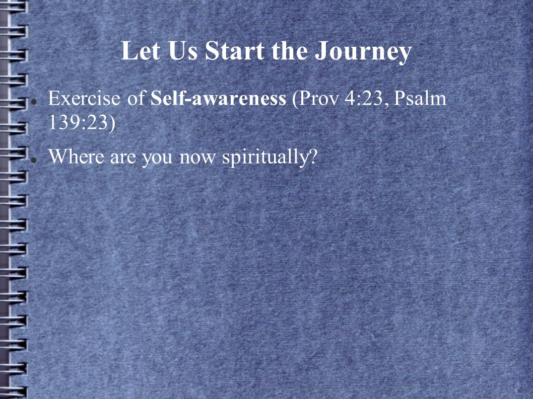 Let Us Start the Journey Exercise of Self-awareness (Prov 4:23, Psalm 139:23) Where are you now spiritually