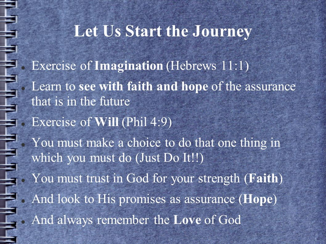 Let Us Start the Journey Exercise of Imagination (Hebrews 11:1) Learn to see with faith and hope of the assurance that is in the future Exercise of Will (Phil 4:9) You must make a choice to do that one thing in which you must do (Just Do It!!) You must trust in God for your strength (Faith) And look to His promises as assurance (Hope) And always remember the Love of God
