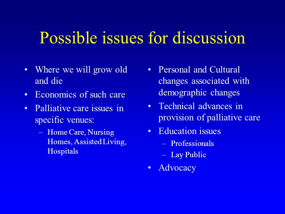 Possible issues for discussion Where we will grow old and die Economics of such care Palliative care issues in specific venues: –Home Care, Nursing Homes, Assisted Living, Hospitals Personal and Cultural changes associated with demographic changes Technical advances in provision of palliative care Education issues –Professionals –Lay Public Advocacy
