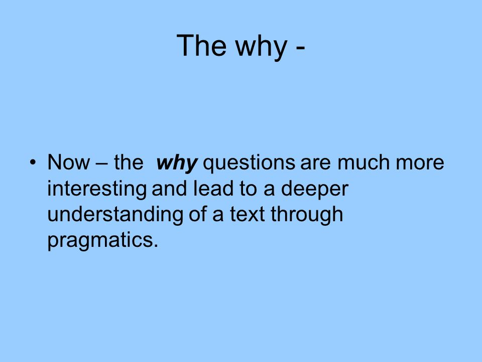 The why - Now – the why questions are much more interesting and lead to a deeper understanding of a text through pragmatics.