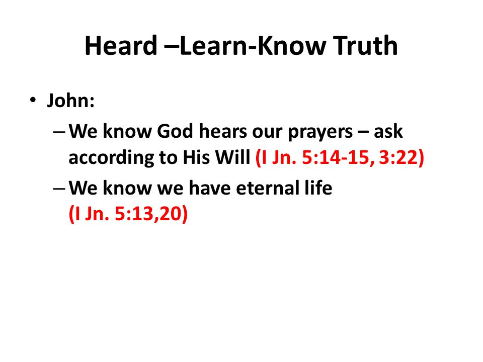 Heard –Learn-Know Truth John: – We know God hears our prayers – ask according to His Will (I Jn.