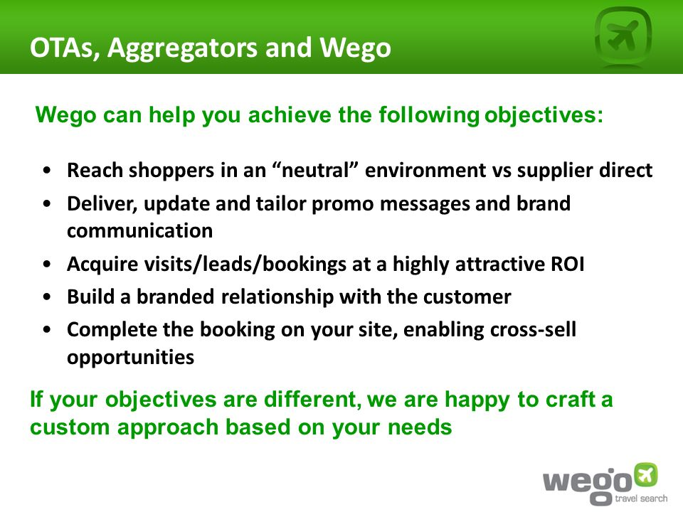 OTAs, Aggregators and Wego Reach shoppers in an neutral environment vs supplier direct Deliver, update and tailor promo messages and brand communication Acquire visits/leads/bookings at a highly attractive ROI Build a branded relationship with the customer Complete the booking on your site, enabling cross-sell opportunities If your objectives are different, we are happy to craft a custom approach based on your needs Wego can help you achieve the following objectives: