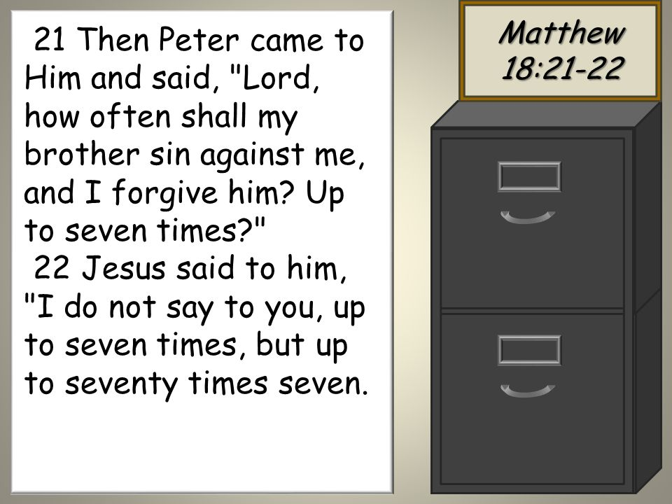 Matthew 18: Then Peter came to Him and said, Lord, how often shall my brother sin against me, and I forgive him.