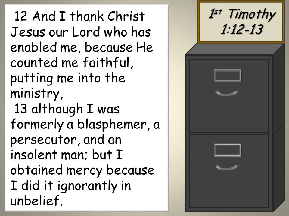 1 st Timothy 1: And I thank Christ Jesus our Lord who has enabled me, because He counted me faithful, putting me into the ministry, 13 although I was formerly a blasphemer, a persecutor, and an insolent man; but I obtained mercy because I did it ignorantly in unbelief.