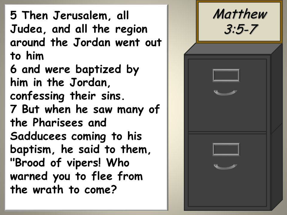 Matthew 3:5-7 5 Then Jerusalem, all Judea, and all the region around the Jordan went out to him 6 and were baptized by him in the Jordan, confessing their sins.