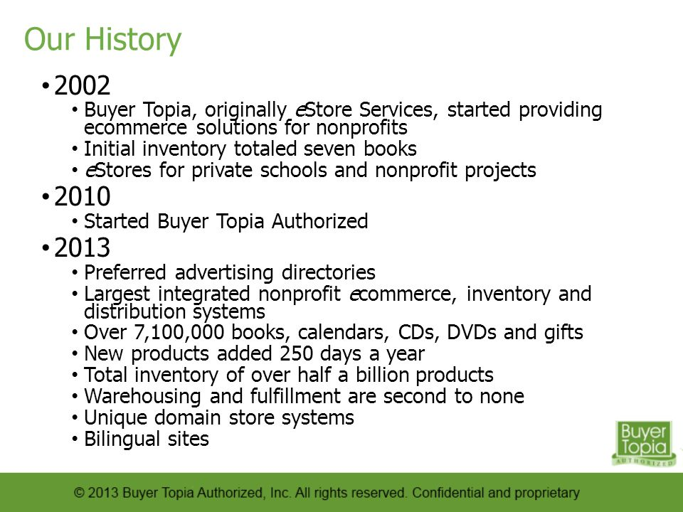 Our History 2002 Buyer Topia, originally eStore Services, started providing ecommerce solutions for nonprofits Initial inventory totaled seven books eStores for private schools and nonprofit projects 2010 Started Buyer Topia Authorized 2013 Preferred advertising directories Largest integrated nonprofit ecommerce, inventory and distribution systems Over 7,100,000 books, calendars, CDs, DVDs and gifts New products added 250 days a year Total inventory of over half a billion products Warehousing and fulfillment are second to none Unique domain store systems Bilingual sites