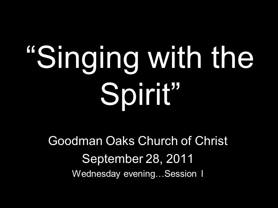 Singing with the Spirit Goodman Oaks Church of Christ September 28, 2011 Wednesday evening…Session I