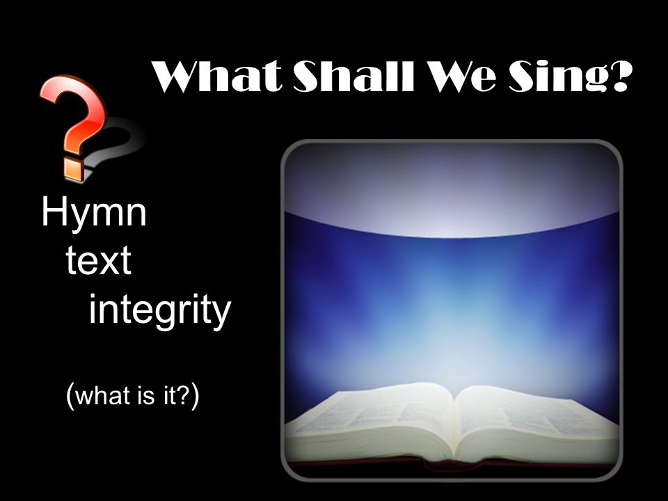 What Shall We Sing Hymn text integrity ( what is it )