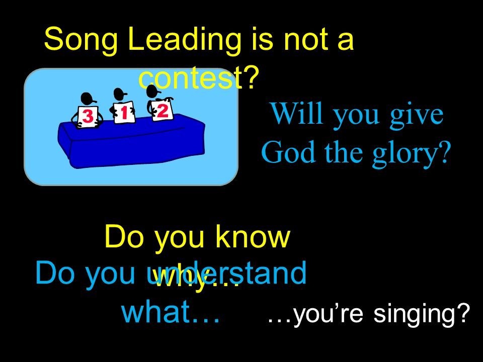 Do you know why… …youre singing. Will you give God the glory.