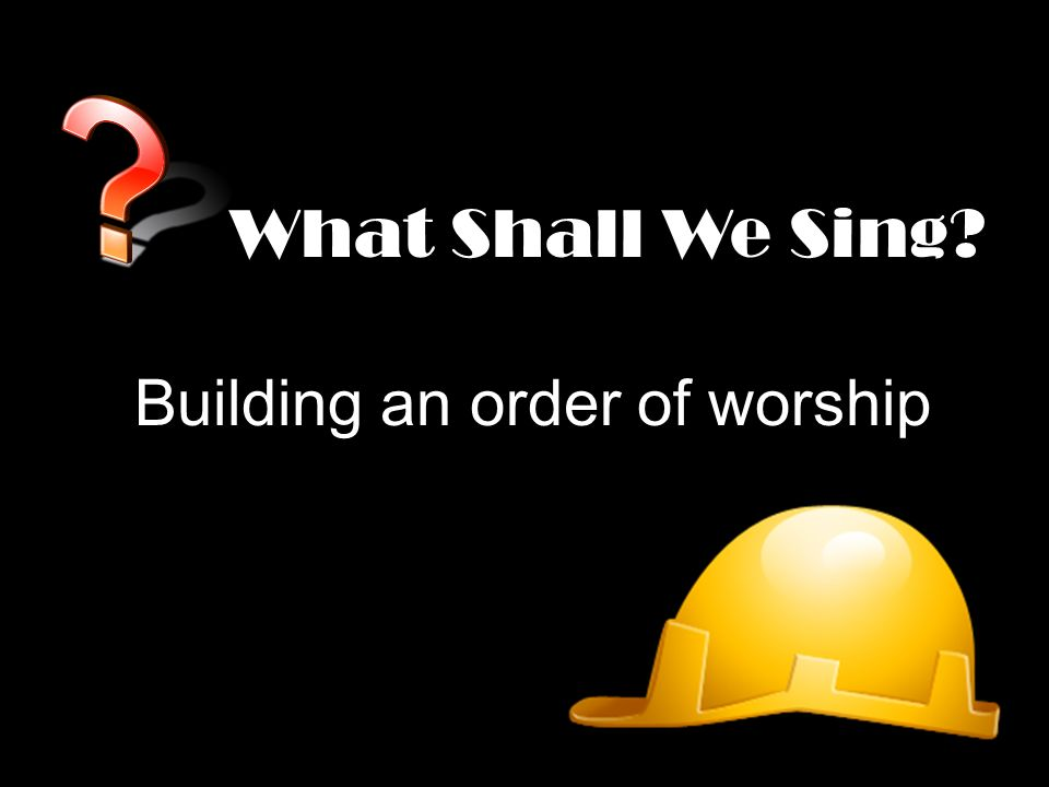 What Shall We Sing Building an order of worship