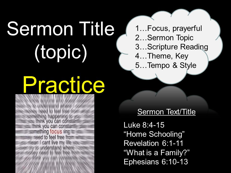 Sermon Title (topic) 1…Focus, prayerful 2…Sermon Topic 3…Scripture Reading 4…Theme, Key 5…Tempo & Style Practice Sermon Text/Title Luke 8:4-15 Home Schooling Revelation 6:1-11 What is a Family.