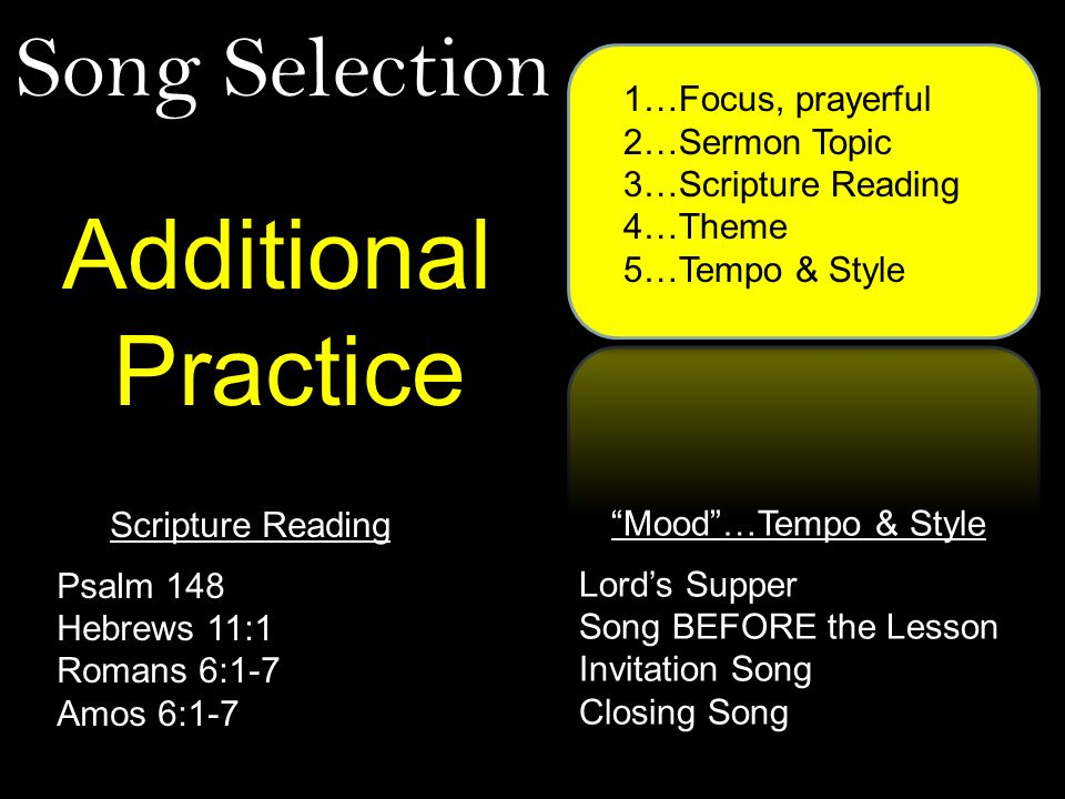Song Selection 1…Focus, prayerful 2…Sermon Topic 3…Scripture Reading 4…Theme 5…Tempo & Style Additional Practice Scripture Reading Psalm 148 Hebrews 11:1 Romans 6:1-7 Amos 6:1-7 Mood…Tempo & Style Lords Supper Song BEFORE the Lesson Invitation Song Closing Song