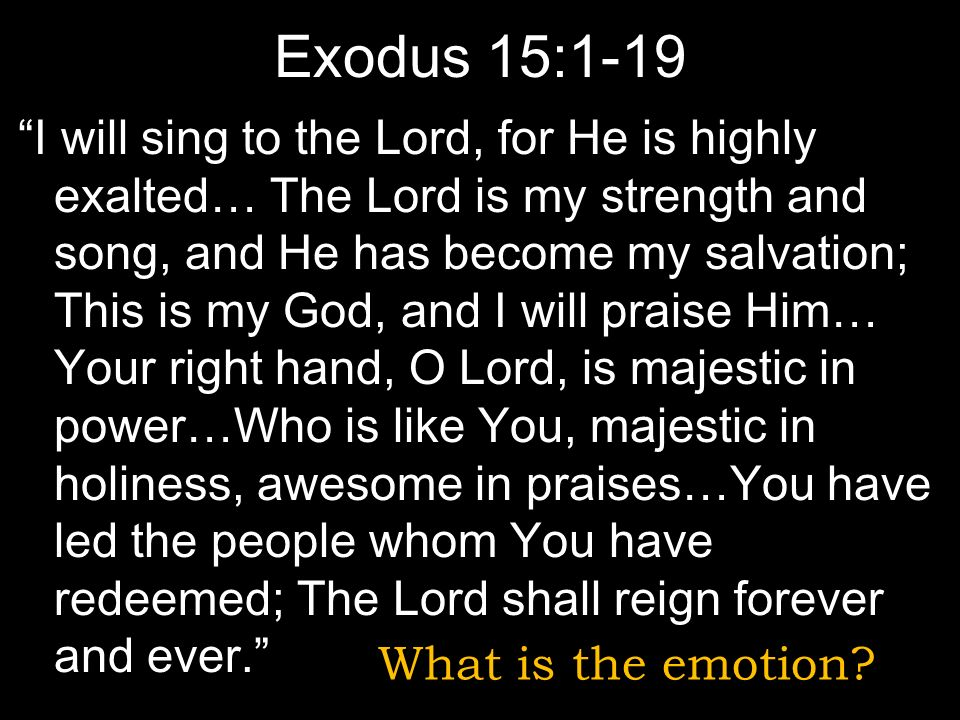 Exodus 15:1-19 I will sing to the Lord, for He is highly exalted… The Lord is my strength and song, and He has become my salvation; This is my God, and I will praise Him… Your right hand, O Lord, is majestic in power…Who is like You, majestic in holiness, awesome in praises…You have led the people whom You have redeemed; The Lord shall reign forever and ever.