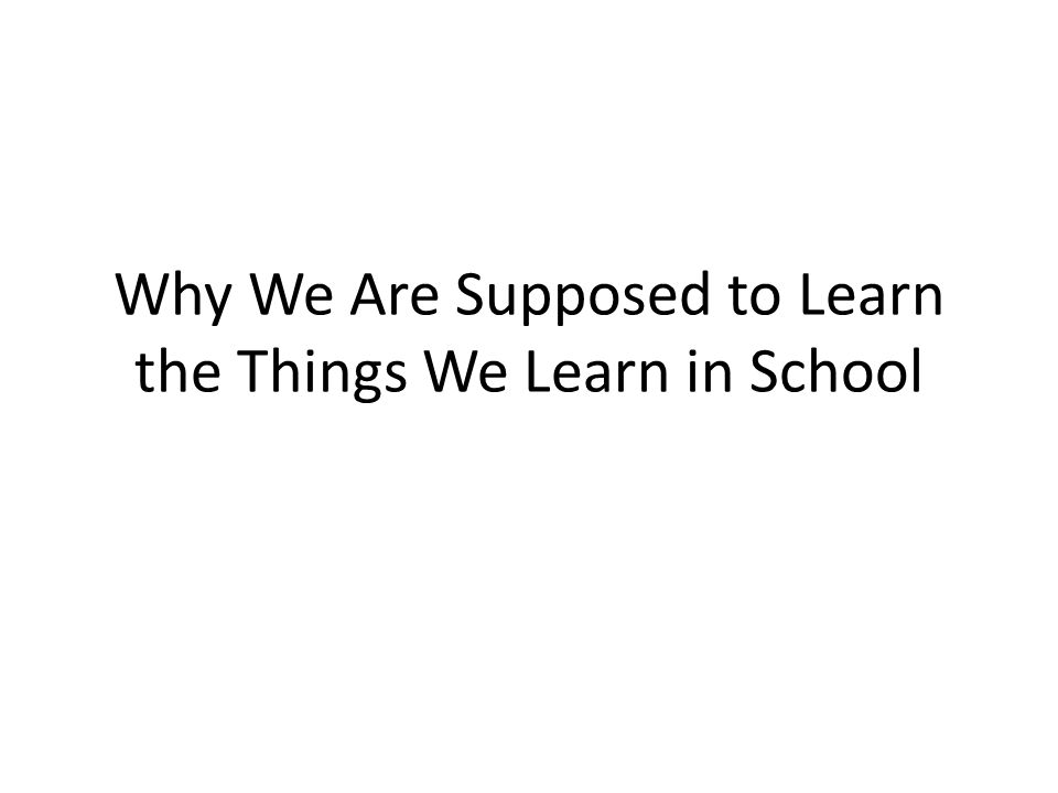 Why We Are Supposed to Learn the Things We Learn in School