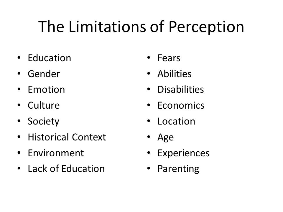 The Limitations of Perception Education Gender Emotion Culture Society Historical Context Environment Lack of Education Fears Abilities Disabilities Economics Location Age Experiences Parenting