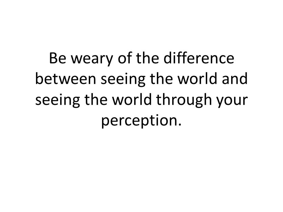 Be weary of the difference between seeing the world and seeing the world through your perception.
