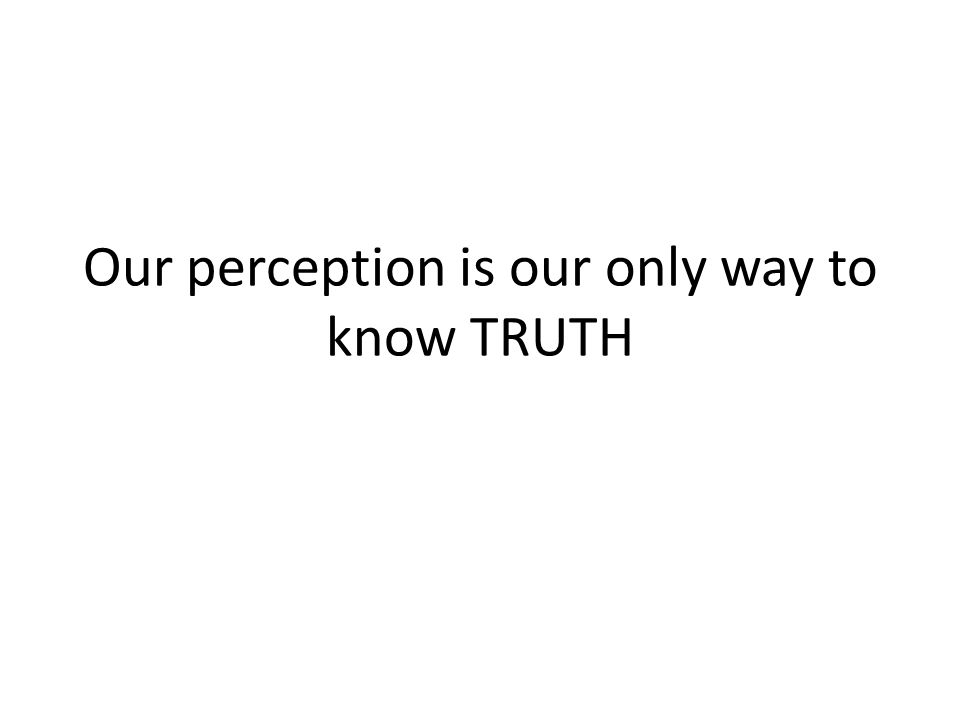 Our perception is our only way to know TRUTH