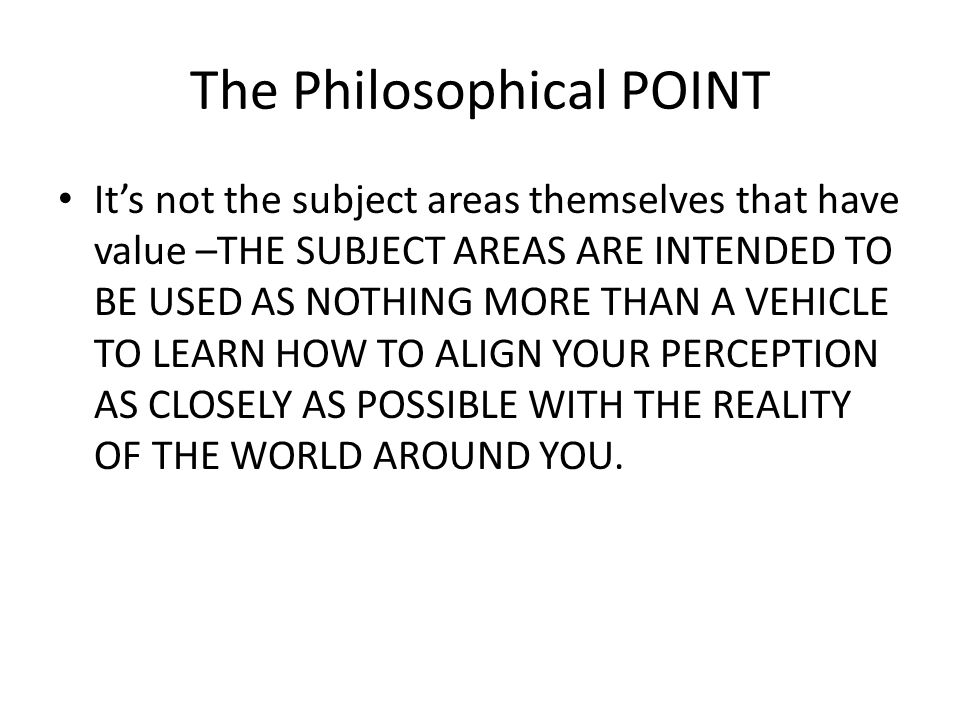 The Philosophical POINT Its not the subject areas themselves that have value –THE SUBJECT AREAS ARE INTENDED TO BE USED AS NOTHING MORE THAN A VEHICLE TO LEARN HOW TO ALIGN YOUR PERCEPTION AS CLOSELY AS POSSIBLE WITH THE REALITY OF THE WORLD AROUND YOU.