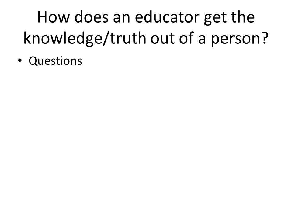 How does an educator get the knowledge/truth out of a person Questions