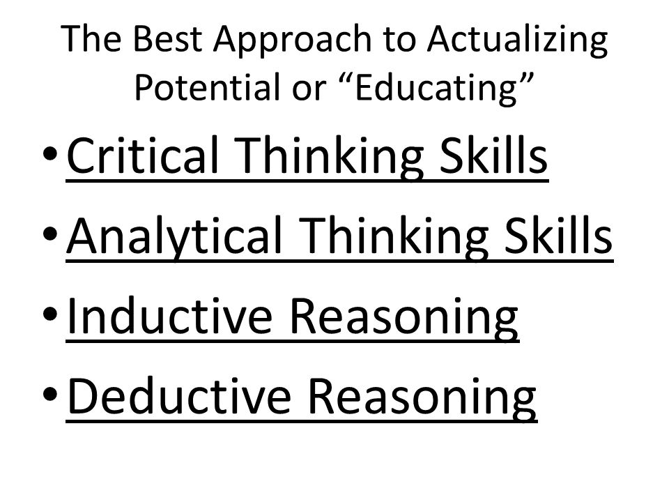 The Best Approach to Actualizing Potential or Educating Critical Thinking Skills Analytical Thinking Skills Inductive Reasoning Deductive Reasoning