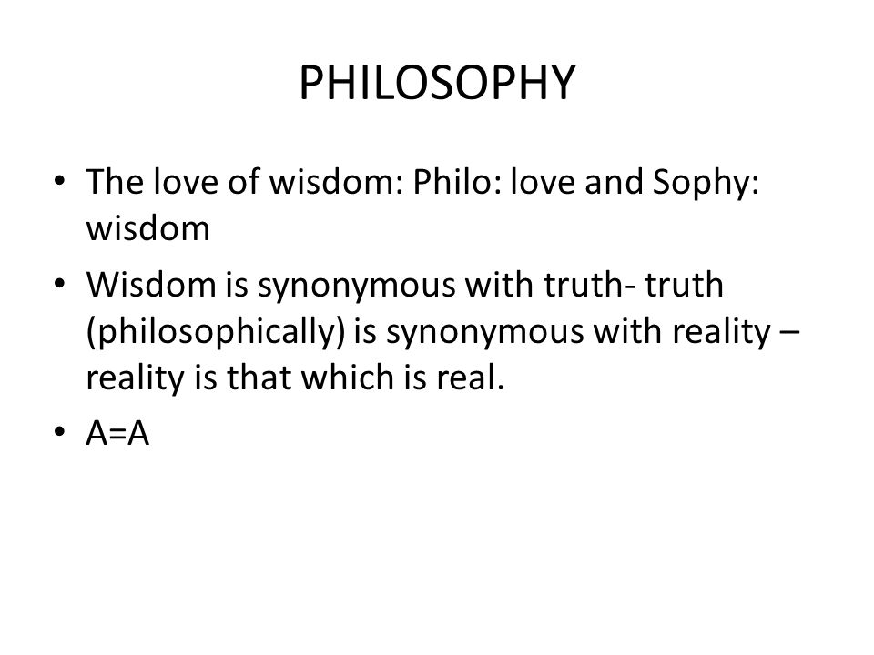PHILOSOPHY The love of wisdom: Philo: love and Sophy: wisdom Wisdom is synonymous with truth- truth (philosophically) is synonymous with reality – reality is that which is real.