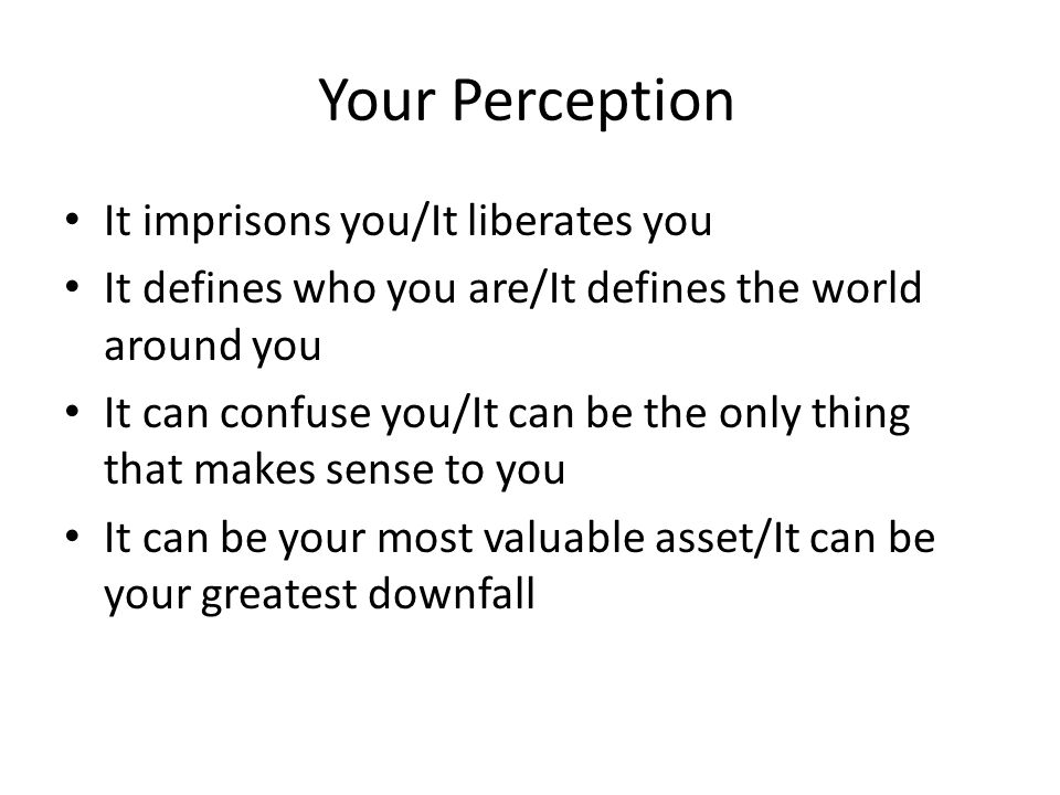 Your Perception It imprisons you/It liberates you It defines who you are/It defines the world around you It can confuse you/It can be the only thing that makes sense to you It can be your most valuable asset/It can be your greatest downfall