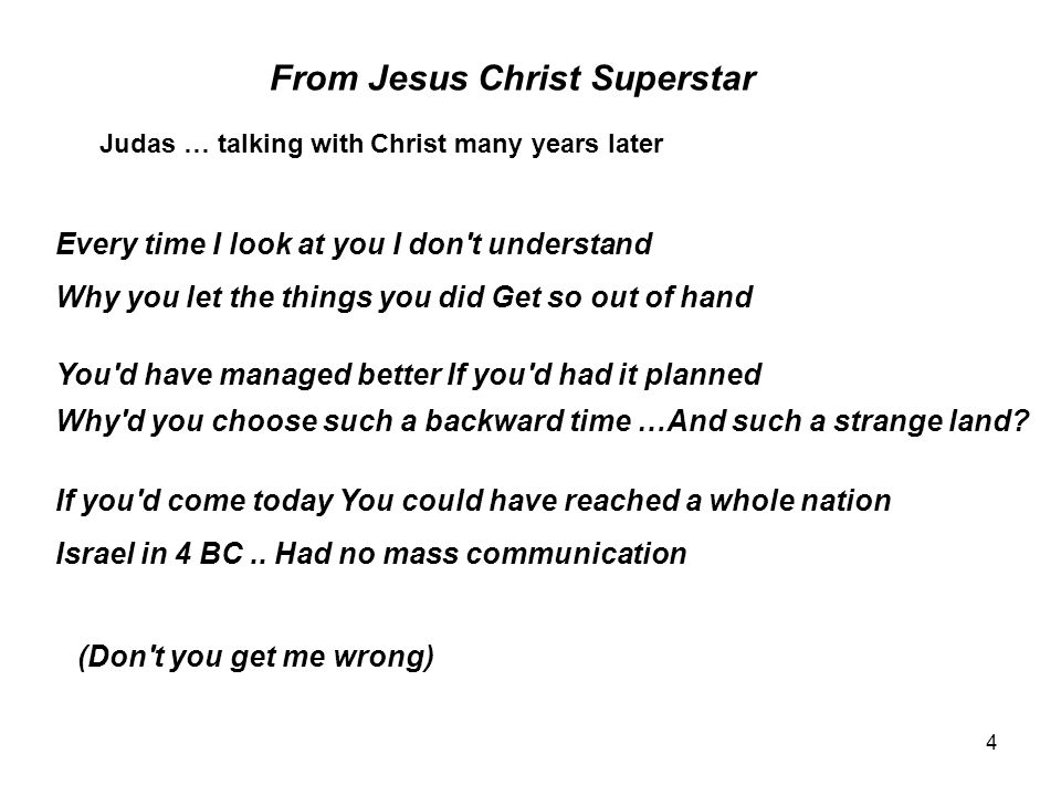4 From Jesus Christ Superstar Judas … talking with Christ many years later Every time I look at you I don t understand (Don t you get me wrong) Why you let the things you did Get so out of hand You d have managed better If you d had it planned Why d you choose such a backward time …And such a strange land.