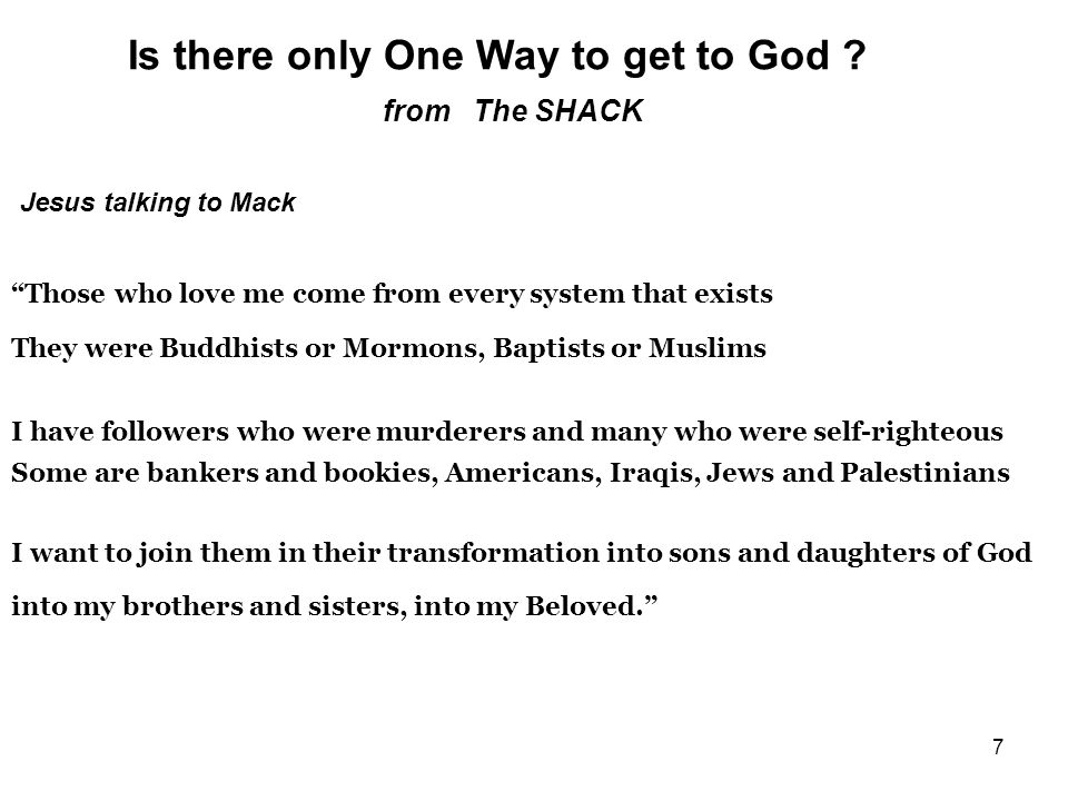 7 from The SHACK Jesus talking to Mack Those who love me come from every system that exists They were Buddhists or Mormons, Baptists or Muslims I have followers who were murderers and many who were self-righteous Some are bankers and bookies, Americans, Iraqis, Jews and Palestinians I want to join them in their transformation into sons and daughters of God into my brothers and sisters, into my Beloved.
