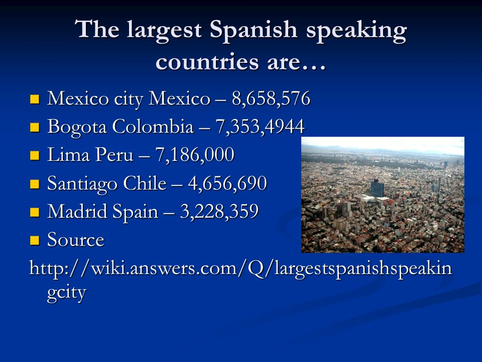 The largest Spanish speaking countries are… Mexico city Mexico – 8,658,576 Mexico city Mexico – 8,658,576 Bogota Colombia – 7,353,4944 Bogota Colombia – 7,353,4944 Lima Peru – 7,186,000 Lima Peru – 7,186,000 Santiago Chile – 4,656,690 Santiago Chile – 4,656,690 Madrid Spain – 3,228,359 Madrid Spain – 3,228,359 Source Source http://wiki.answers.com/Q/largestspanishspeakin gcity